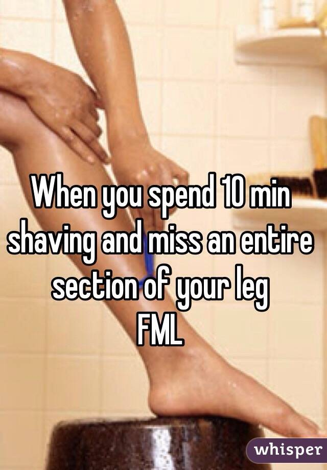 When you spend 10 min shaving and miss an entire section of your leg  FML