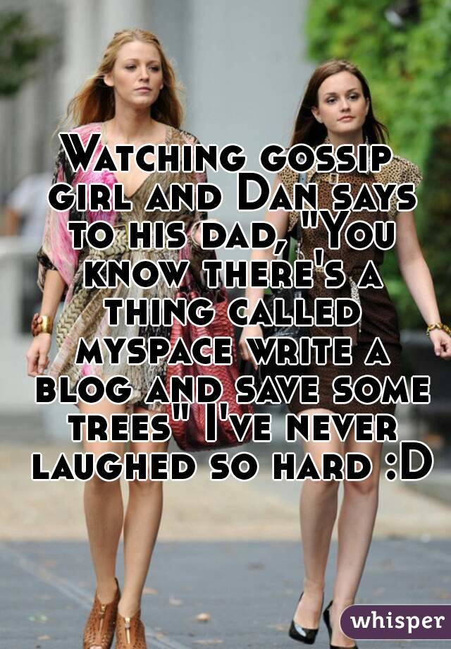"Watching gossip girl and Dan says to his dad, ""You know there's a thing called myspace write a blog and save some trees"" I've never laughed so hard :D"
