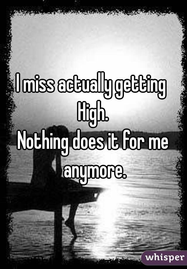 I miss actually getting  High. Nothing does it for me anymore.