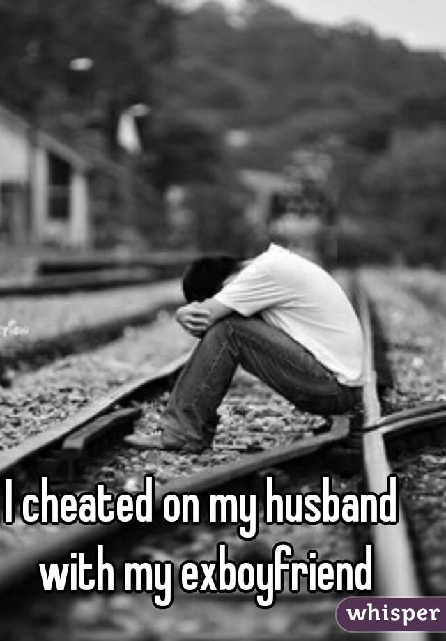 I cheated on my husband with my exboyfriend
