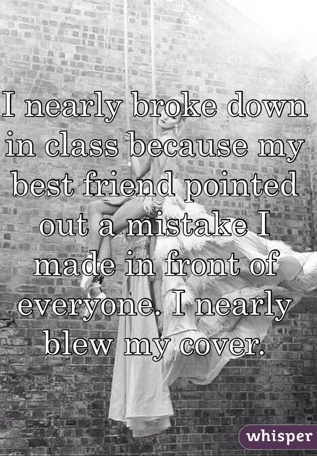I nearly broke down in class because my best friend pointed out a mistake I made in front of everyone. I nearly blew my cover.