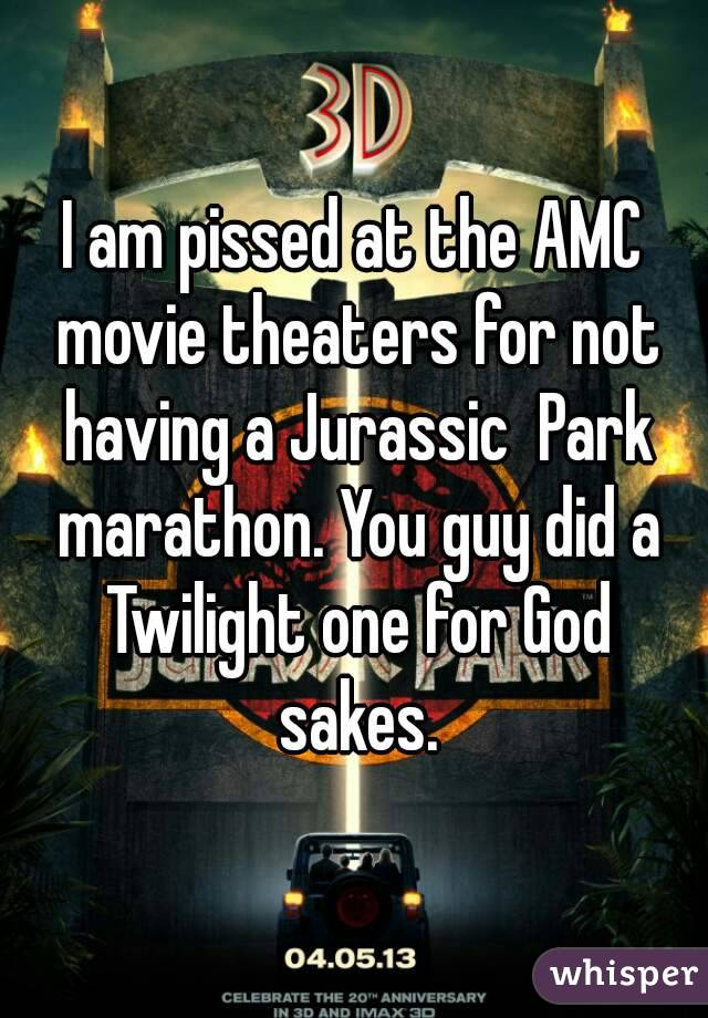 I am pissed at the AMC movie theaters for not having a Jurassic  Park marathon. You guy did a Twilight one for God sakes.