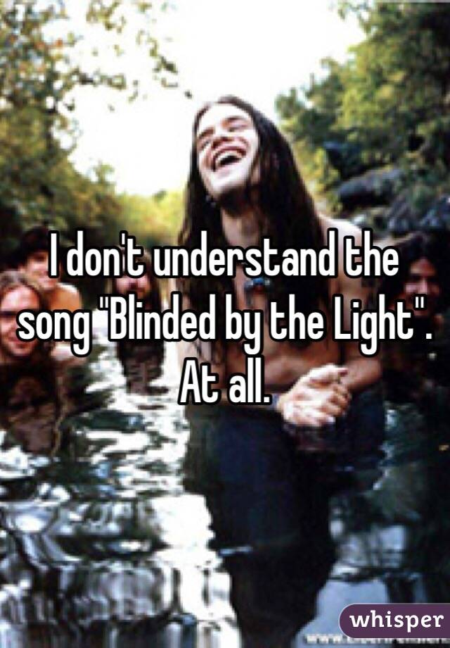 "I don't understand the song ""Blinded by the Light"". At all."