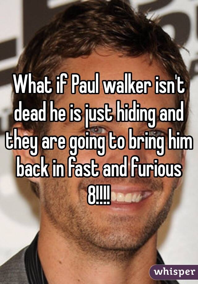 What if Paul walker isn't dead he is just hiding and they are going to bring him back in fast and furious 8!!!!