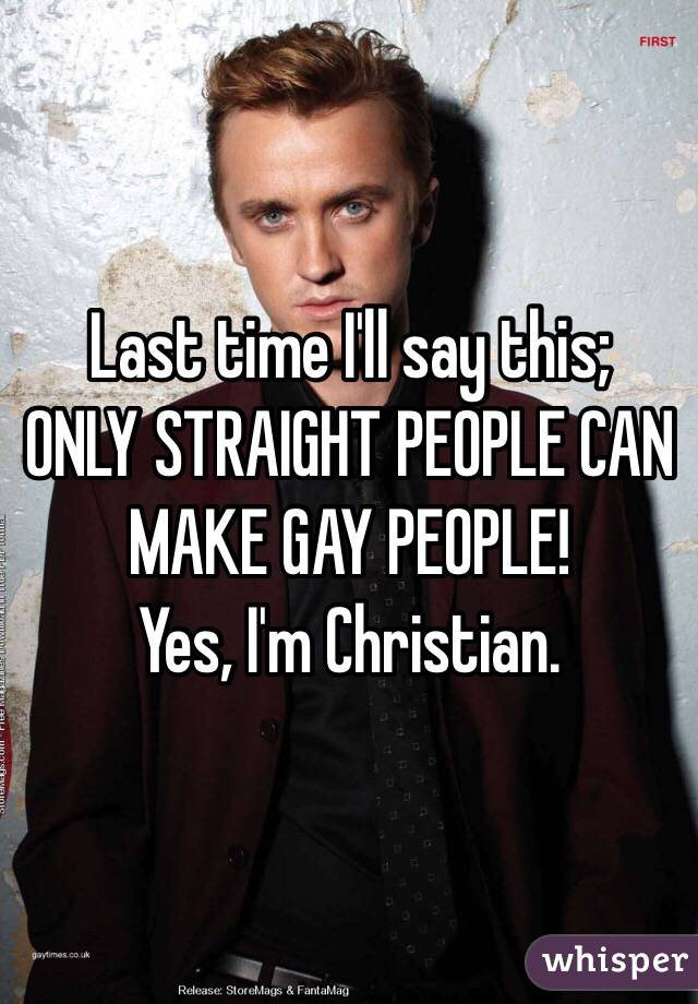Last time I'll say this;  ONLY STRAIGHT PEOPLE CAN MAKE GAY PEOPLE! Yes, I'm Christian.