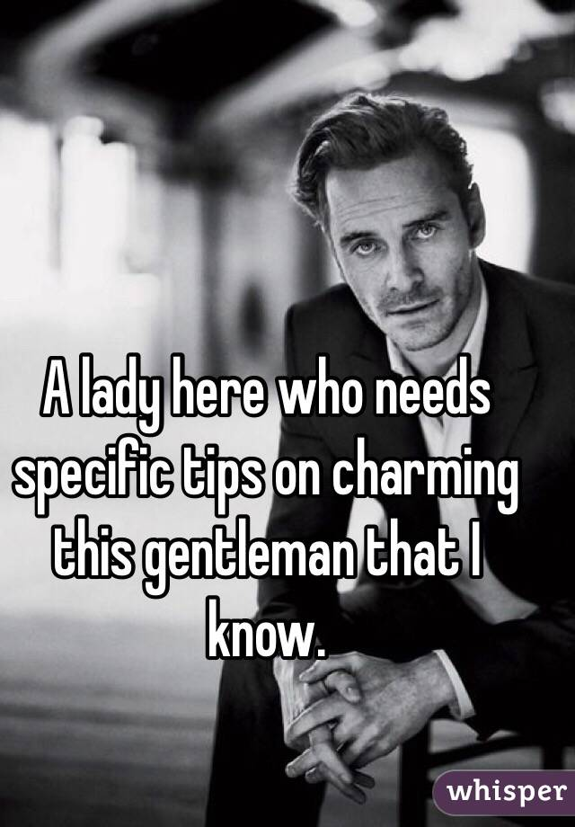 A lady here who needs specific tips on charming this gentleman that I know.