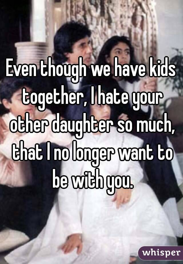 Even though we have kids together, I hate your other daughter so much, that I no longer want to be with you.