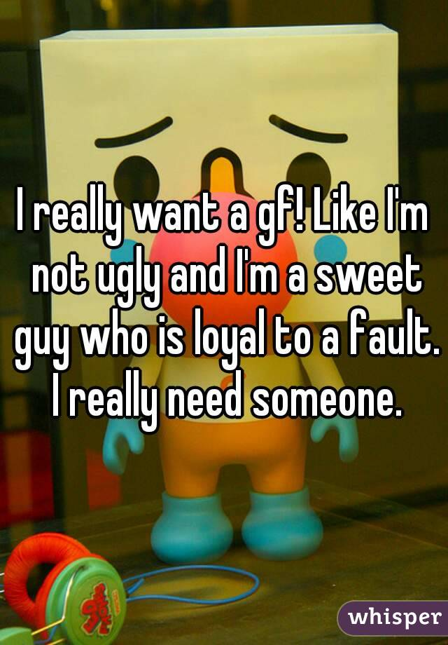 I really want a gf! Like I'm not ugly and I'm a sweet guy who is loyal to a fault. I really need someone.