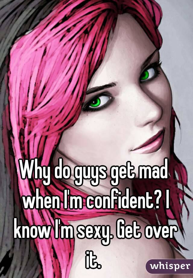 Why do guys get mad when I'm confident? I know I'm sexy. Get over it.