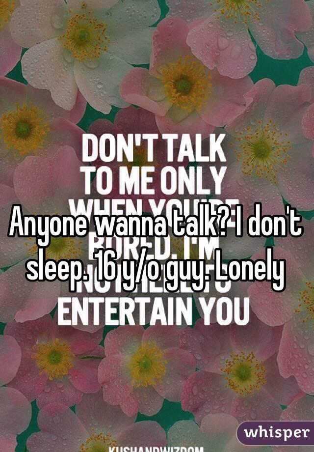 Anyone wanna talk? I don't sleep. 16 y/o guy. Lonely