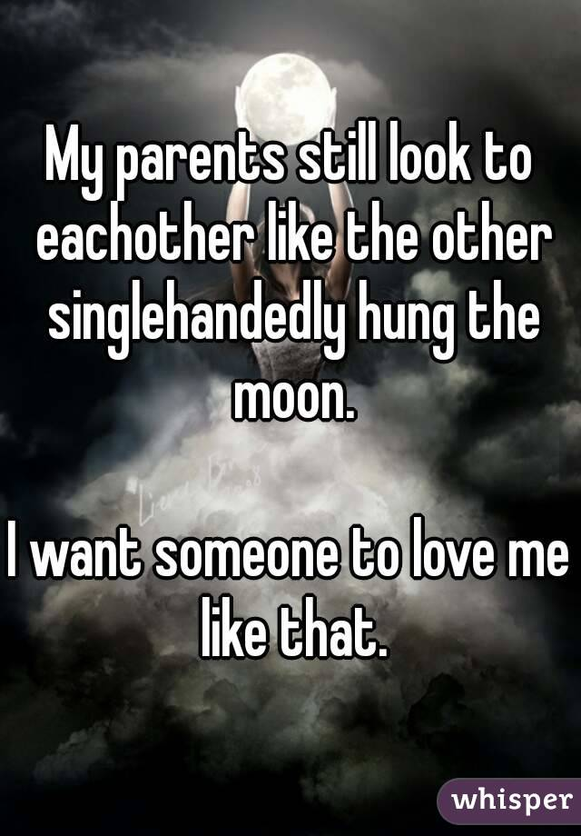 My parents still look to eachother like the other singlehandedly hung the moon.  I want someone to love me like that.