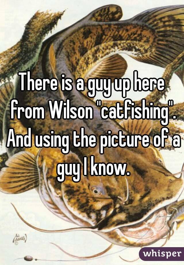 "There is a guy up here from Wilson ""catfishing"". And using the picture of a guy I know."
