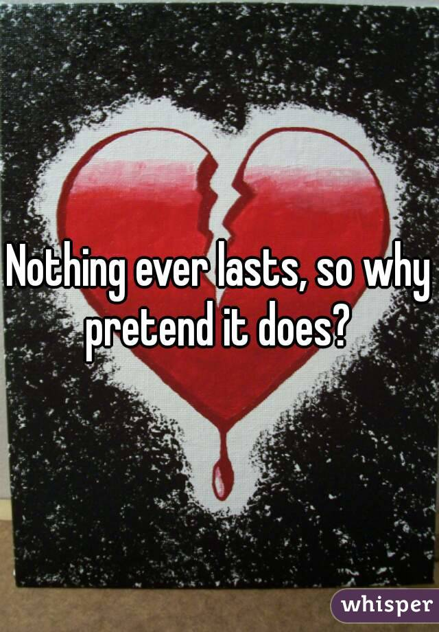 Nothing ever lasts, so why pretend it does?