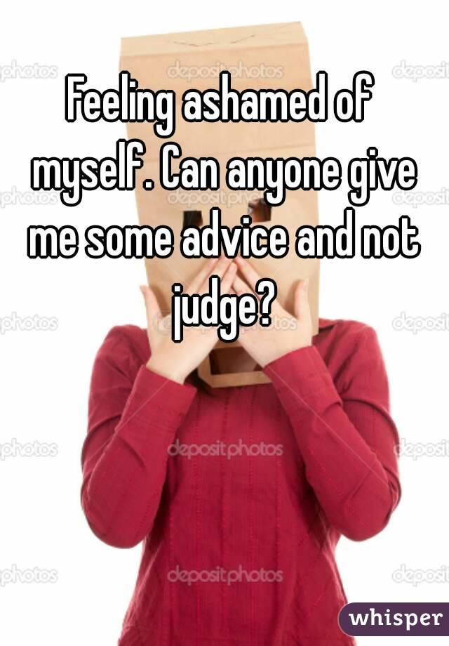 Feeling ashamed of myself. Can anyone give me some advice and not judge?