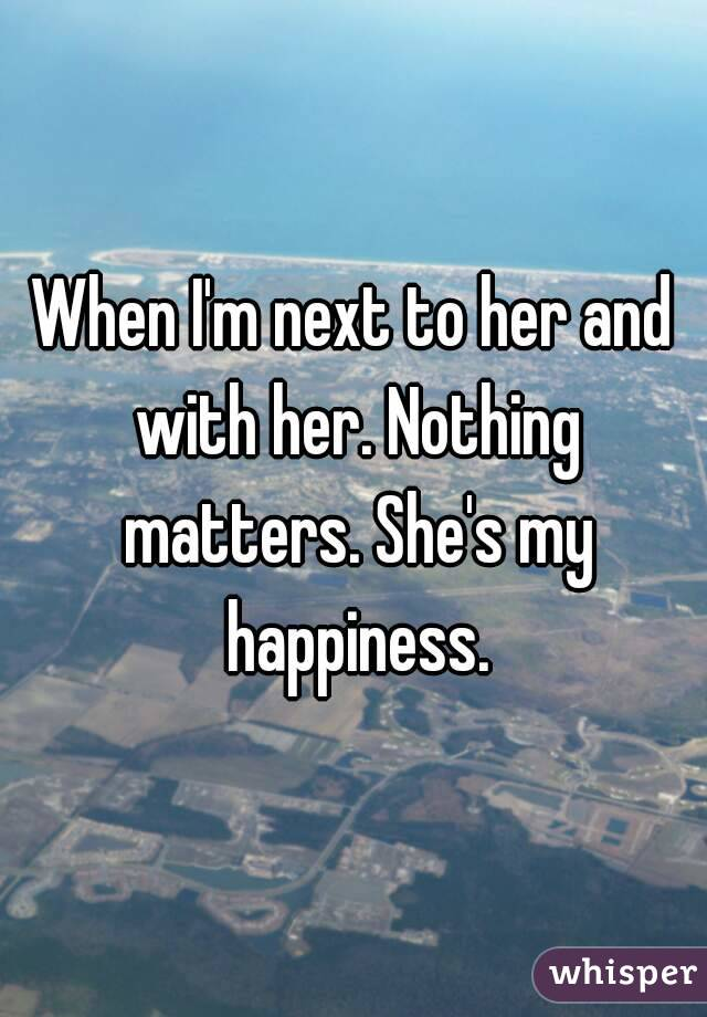 When I'm next to her and with her. Nothing matters. She's my happiness.