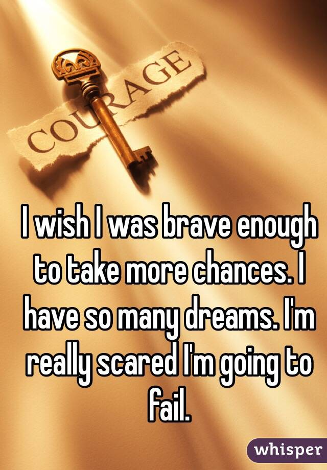 I wish I was brave enough to take more chances. I have so many dreams. I'm really scared I'm going to fail.