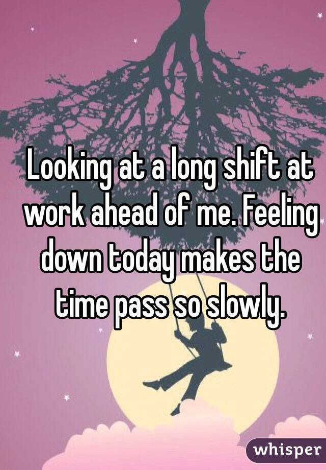 Looking at a long shift at work ahead of me. Feeling down today makes the time pass so slowly.