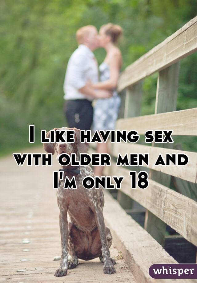 I like having sex with older men and I'm only 18