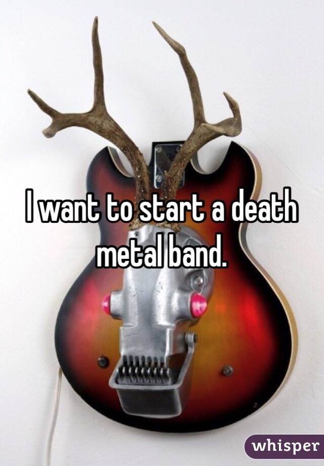 I want to start a death metal band.