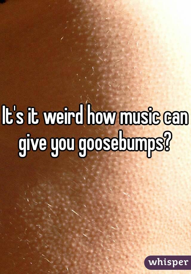 It's it weird how music can give you goosebumps?
