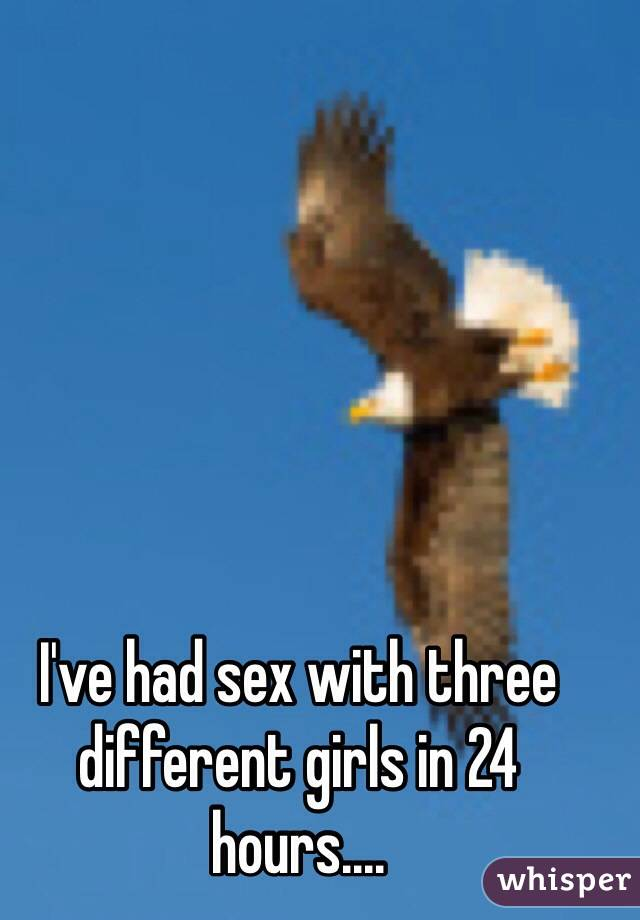 I've had sex with three different girls in 24 hours....