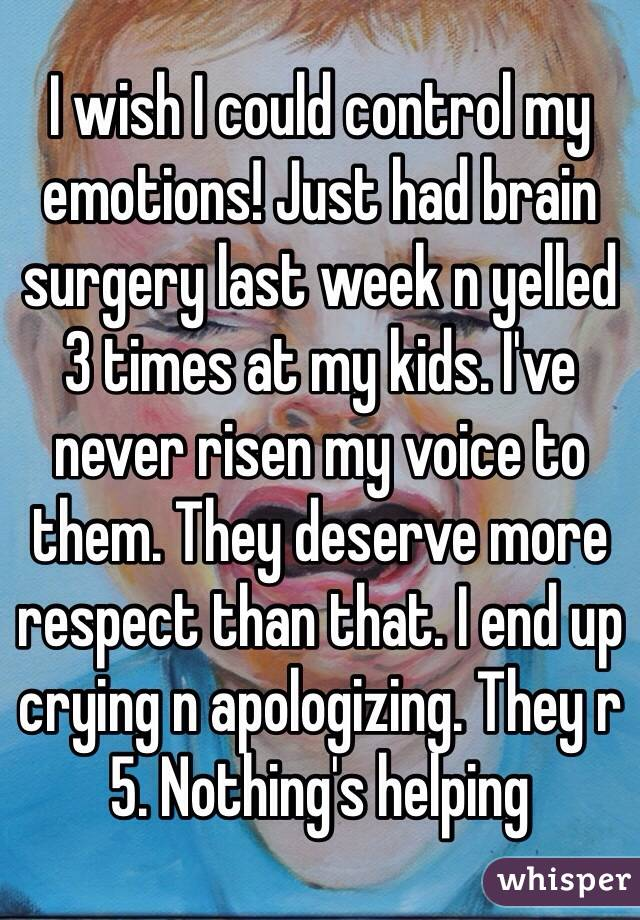 I wish I could control my emotions! Just had brain surgery last week n yelled 3 times at my kids. I've never risen my voice to them. They deserve more respect than that. I end up crying n apologizing. They r 5. Nothing's helping