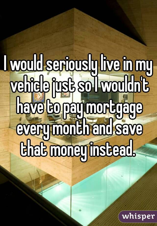 I would seriously live in my vehicle just so I wouldn't have to pay mortgage every month and save that money instead.