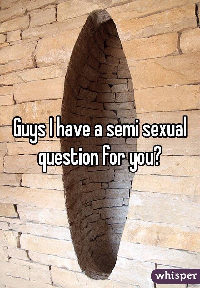Guys I have a semi sexual question for you?