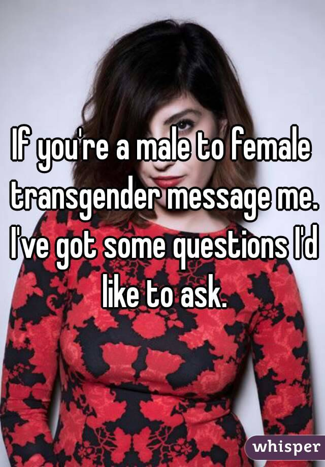 If you're a male to female transgender message me. I've got some questions I'd like to ask.