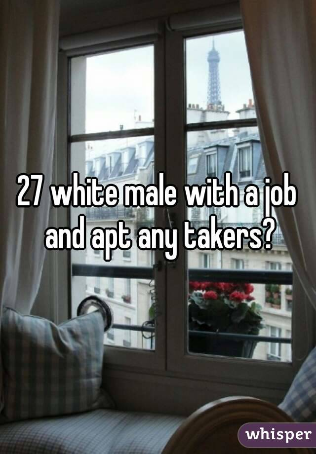 27 white male with a job and apt any takers?