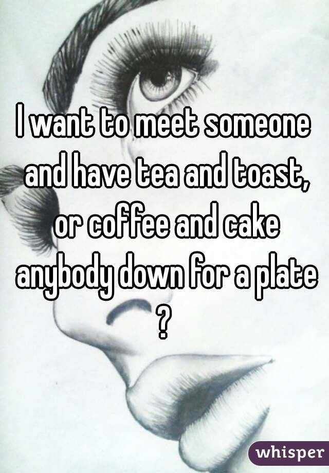 I want to meet someone and have tea and toast, or coffee and cake anybody down for a plate ?