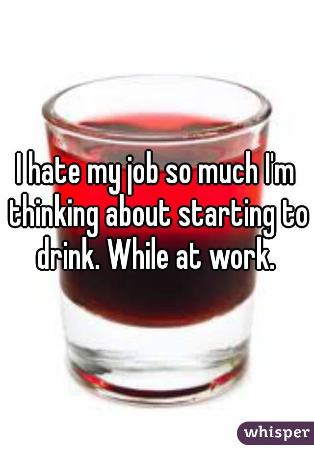 I hate my job so much I'm thinking about starting to drink. While at work.