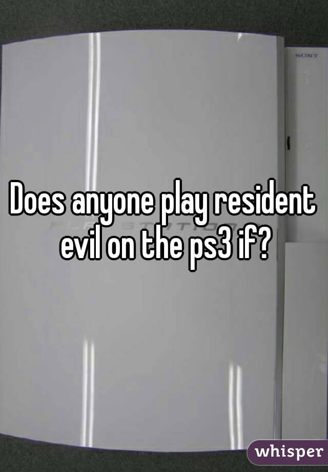 Does anyone play resident evil on the ps3 if?