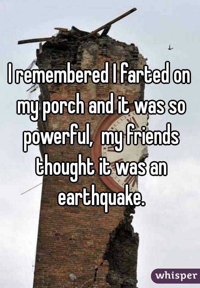 I remembered I farted on my porch and it was so powerful,  my friends thought it was an earthquake.