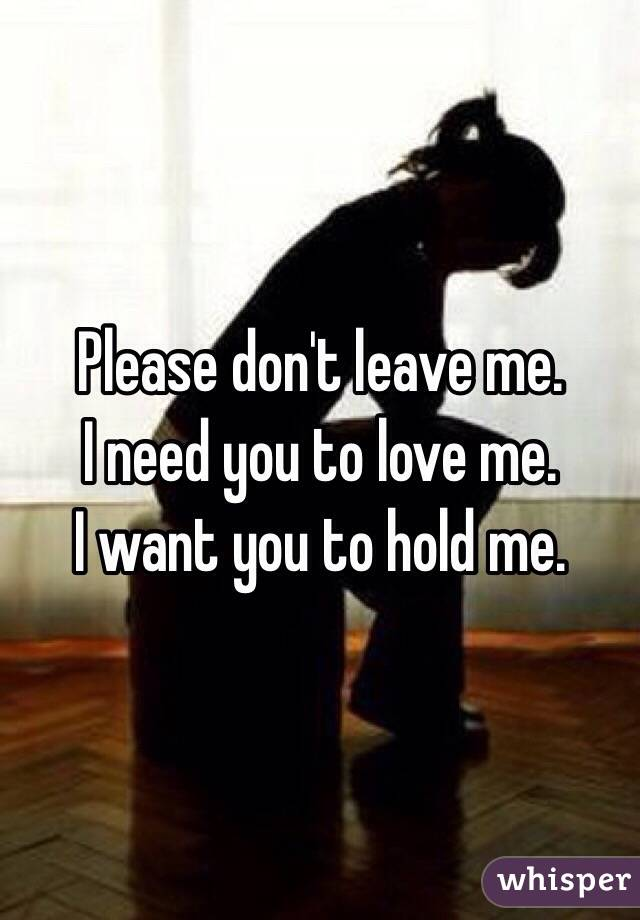 Please don't leave me. I need you to love me.  I want you to hold me.