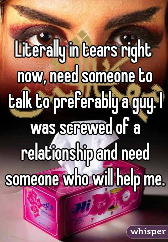 Literally in tears right now, need someone to talk to preferably a guy. I was screwed of a relationship and need someone who will help me.