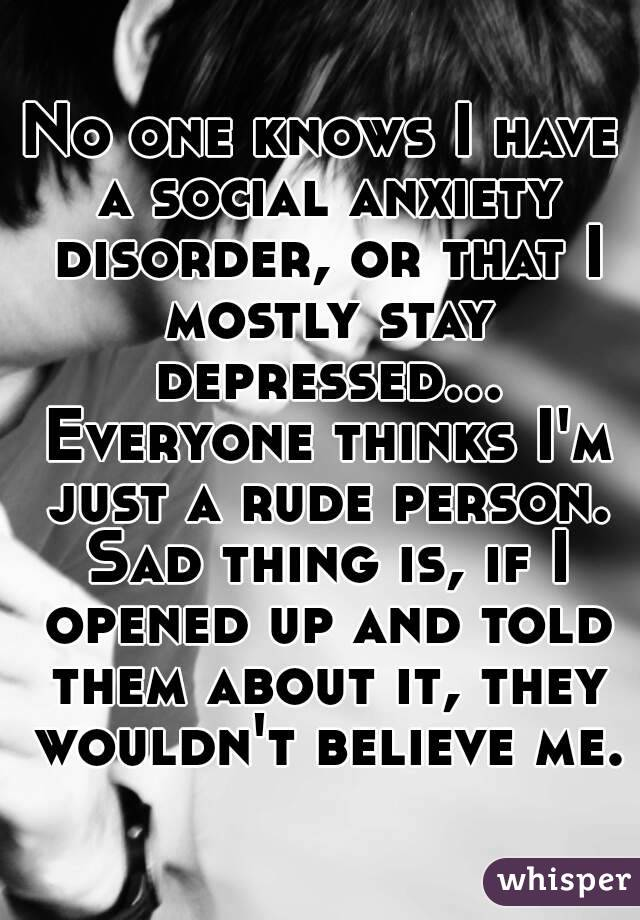 No one knows I have a social anxiety disorder, or that I mostly stay depressed... Everyone thinks I'm just a rude person. Sad thing is, if I opened up and told them about it, they wouldn't believe me.