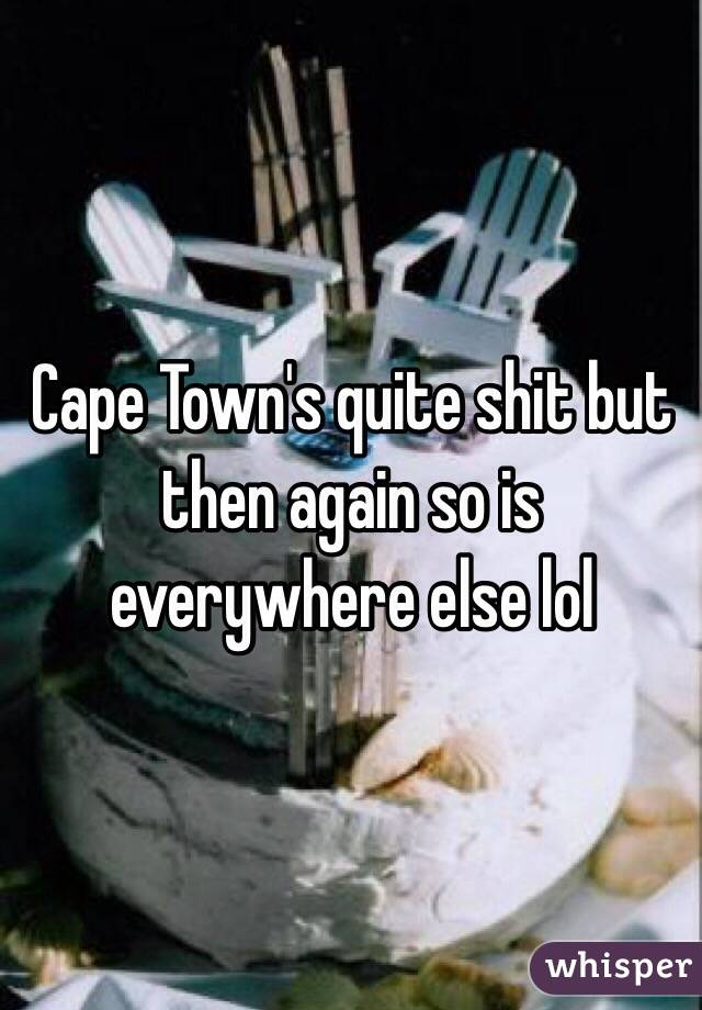 Cape Town's quite shit but then again so is everywhere else lol