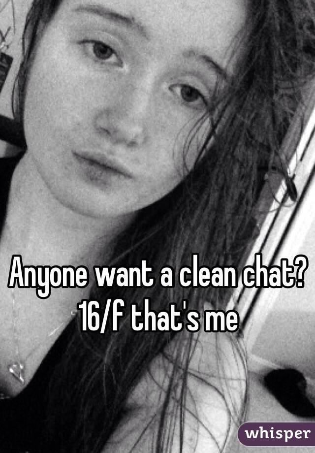 Anyone want a clean chat? 16/f that's me