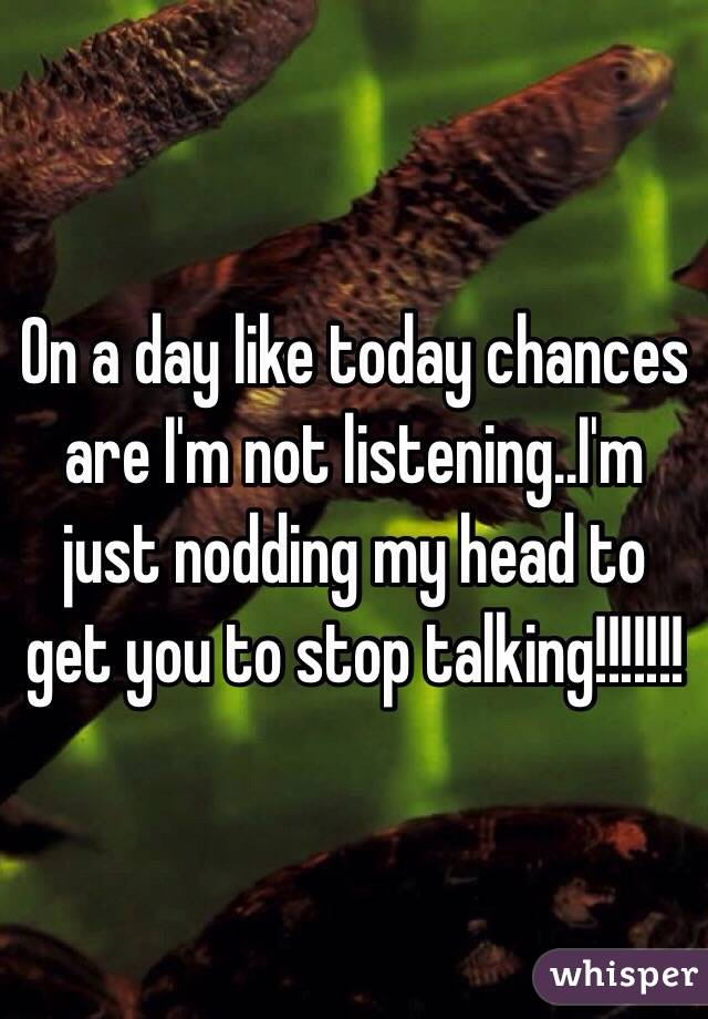 On a day like today chances are I'm not listening..I'm just nodding my head to get you to stop talking!!!!!!!