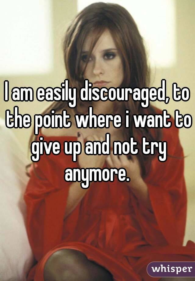 I am easily discouraged, to the point where i want to give up and not try anymore.