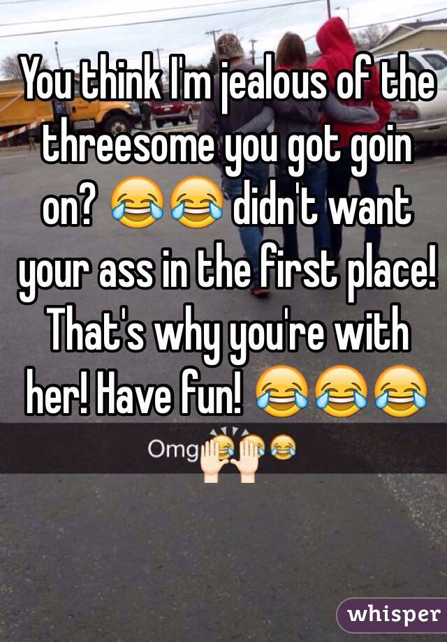 You think I'm jealous of the threesome you got goin on? 😂😂 didn't want your ass in the first place! That's why you're with her! Have fun! 😂😂😂🙌🏻