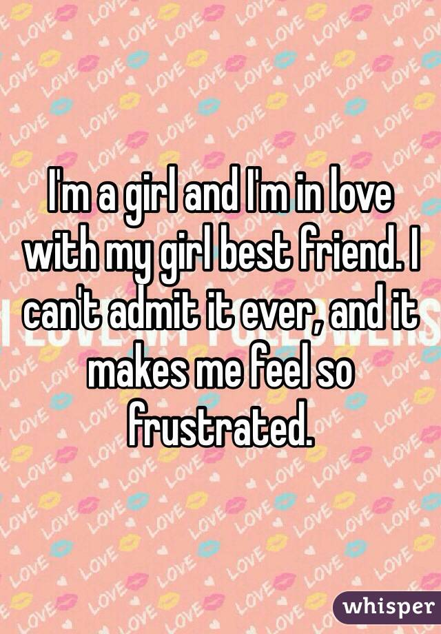 I'm a girl and I'm in love with my girl best friend. I can't admit it ever, and it makes me feel so frustrated.