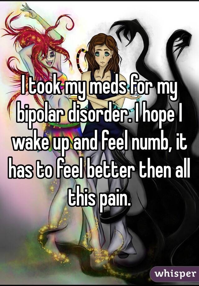 I took my meds for my bipolar disorder. I hope I wake up and feel numb, it has to feel better then all this pain.