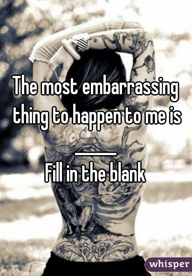 The most embarrassing thing to happen to me is ______  Fill in the blank