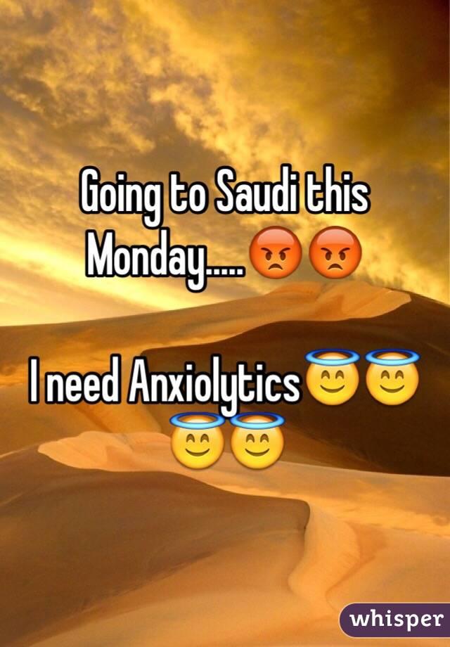 Going to Saudi this Monday.....😡😡  I need Anxiolytics😇😇😇😇