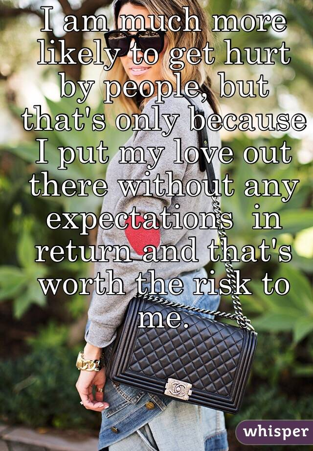 I am much more likely to get hurt by people, but that's only because I put my love out there without any expectations  in return and that's worth the risk to me.