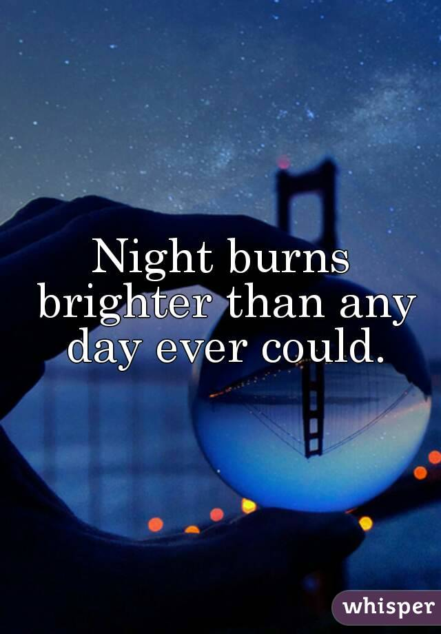 Night burns brighter than any day ever could.