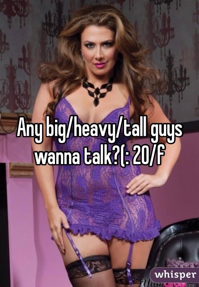 Any big/heavy/tall guys wanna talk?(: 20/f