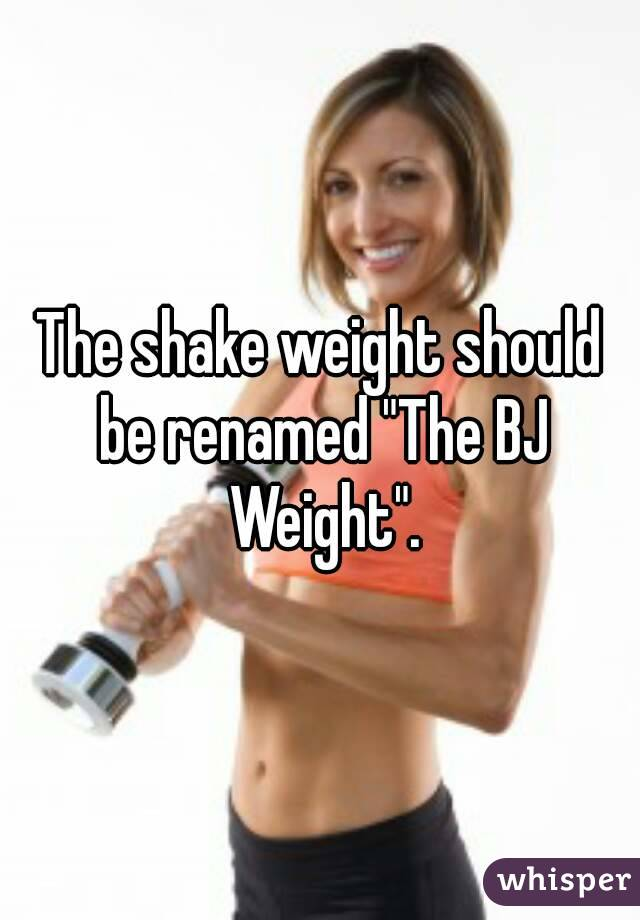 "The shake weight should be renamed ""The BJ Weight""."